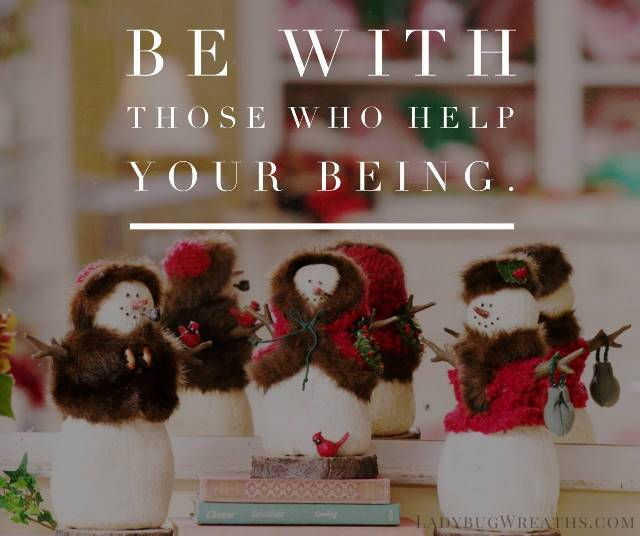 Be With Those Who Help Your Being